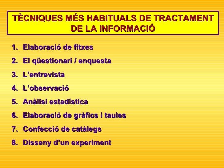 TÈCNIQUES MÉS HABITUALS DE TRACTAMENT DE LA INFORMACIÓ <ul><li>Elaboració de fitxes  </li></ul><ul><li>El qüestionari / en...