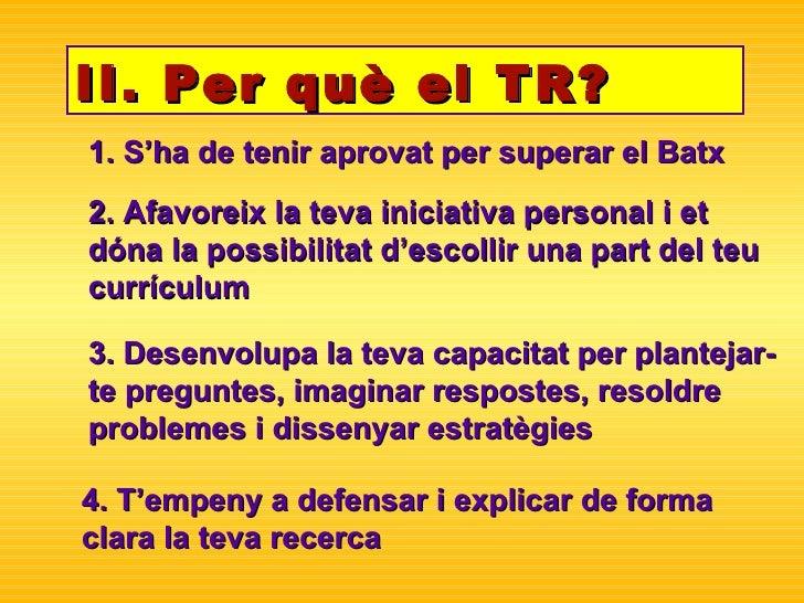 II. Per què el TR? 1. S'ha de tenir aprovat per superar el Batx 2. Afavoreix la teva iniciativa personal i et dóna la poss...