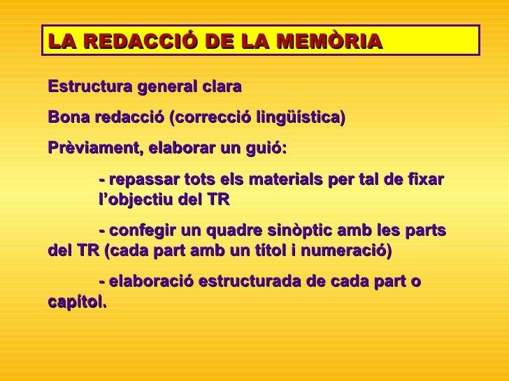 LA REDACCIÓ DE LA MEMÒRIA Estructura general clara Bona redacció (correcció lingüística) Prèviament, elaborar un guió: - r...