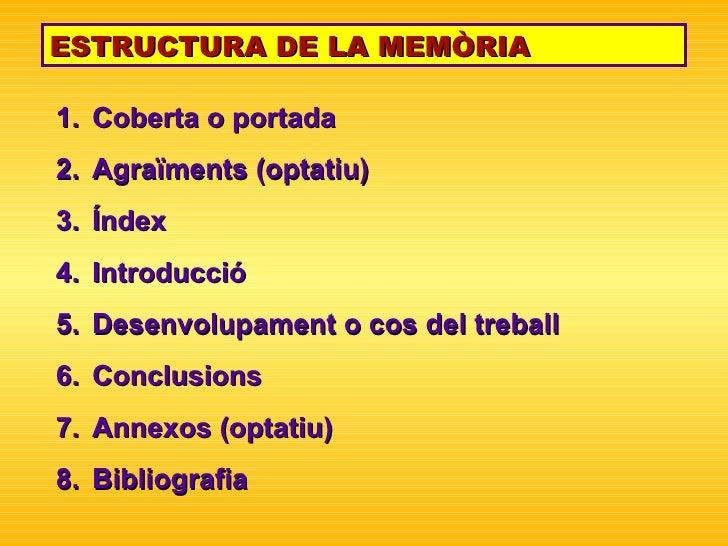 ESTRUCTURA DE LA MEMÒRIA <ul><li>Coberta o portada </li></ul><ul><li>Agraïments (optatiu) </li></ul><ul><li>Índex </li></u...