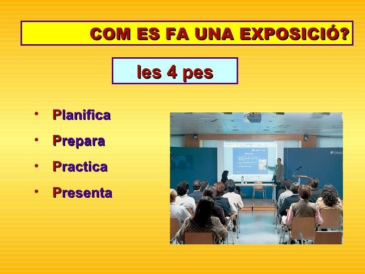 COM ES FA UNA EXPOSICIÓ? <ul><li>P lanifica </li></ul><ul><li>P repara </li></ul><ul><li>P ractica </li></ul><ul><li>P res...