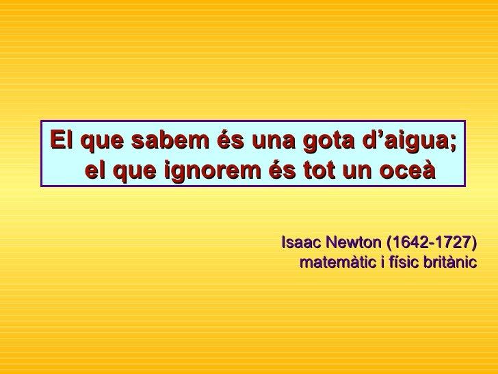 El que sabem és una gota d'aigua;  el que ignorem és tot un oceà Isaac Newton ( 1642-1727)  m atem à tic  i físic  brit à ...