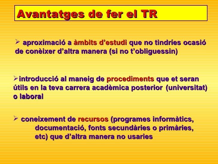 Avantatges de fer el TR <ul><li>aproximació a  àmbits d'estudi  que no tindríes ocasió  de con è ixer d'altra manera (si n...