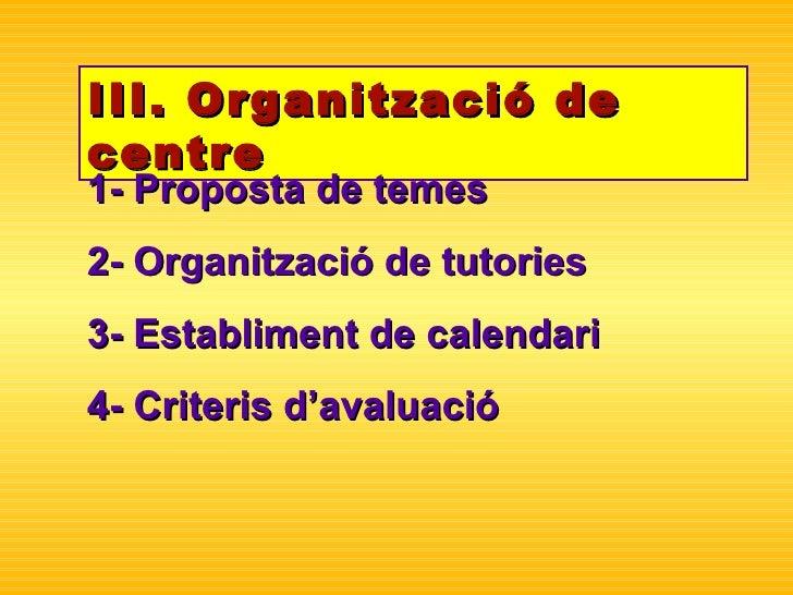 III. Organització de centre 1- Proposta de temes 2- Organització de tutories 3- Establiment de calendari 4- Criteris d'ava...
