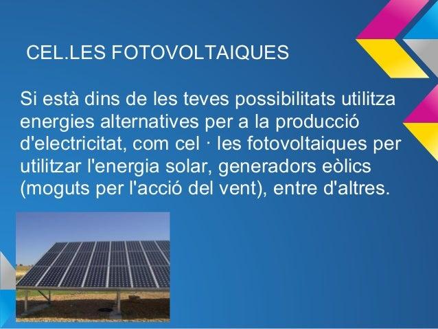 CEL.LES FOTOVOLTAIQUESSi està dins de les teves possibilitats utilitzaenergies alternatives per a la producciódelectricita...