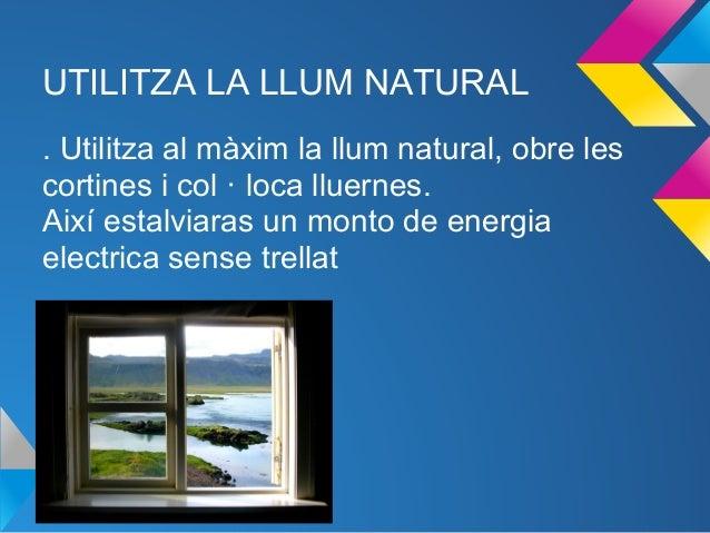 UTILITZA LA LLUM NATURAL. Utilitza al màxim la llum natural, obre lescortines i col · loca lluernes.Així estalviaras un mo...