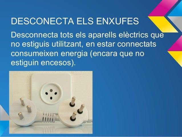 DESCONECTA ELS ENXUFESDesconnecta tots els aparells elèctrics queno estiguis utilitzant, en estar connectatsconsumeixen en...