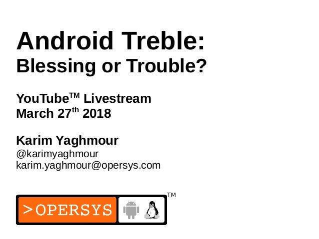 1 Android Treble: Blessing or Trouble? YouTubeTM Livestream March 27th 2018 Karim Yaghmour @karimyaghmour karim.yaghmour@o...