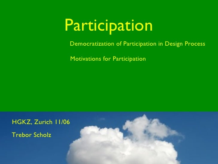 Participation Motivations for Participation Democratization of Participation in Design Process Trebor Scholz HGKZ, Zurich ...
