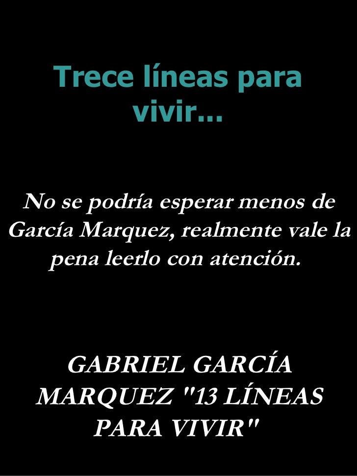 Trece líneas para vivir... No se podría esperar menos de García Marquez, realmente vale la  pena leerlo con atención.  GAB...