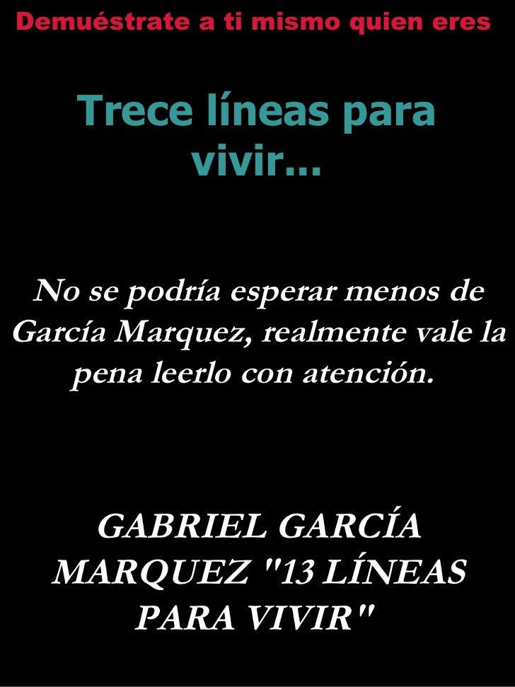 Demuéstrate a ti mismo quien eres   Trece líneas para vivir... No se podría esperar menos de García Marquez, realmente val...