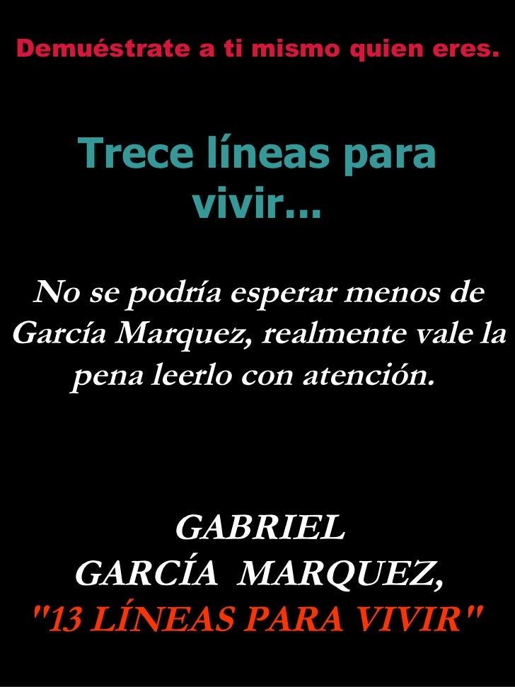 Demuéstrate a ti mismo quien eres. Trece líneas para vivir... No se podría esperar menos de García Marquez, realmente vale...