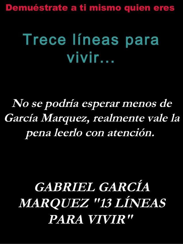 Demuéstrate a ti mismo quien eres Trece líneas para vivir... No se podría esperar menos de García Marquez, realmente vale ...
