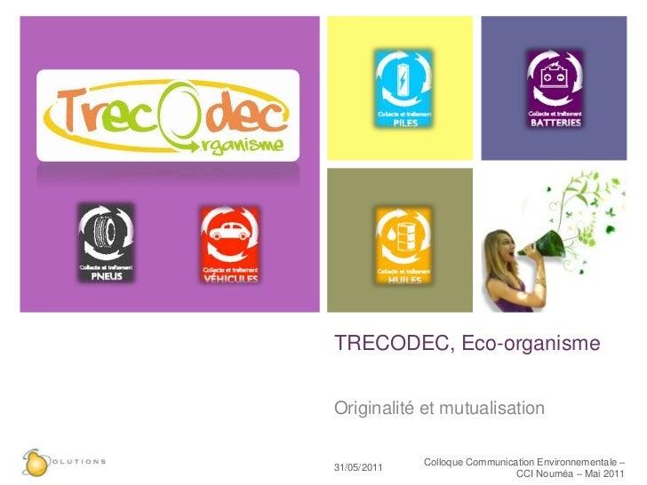 TRECODEC, Eco-organisme <br />Originalité et mutualisation<br />23/05/11<br />Colloque Communication Environnementale – CC...