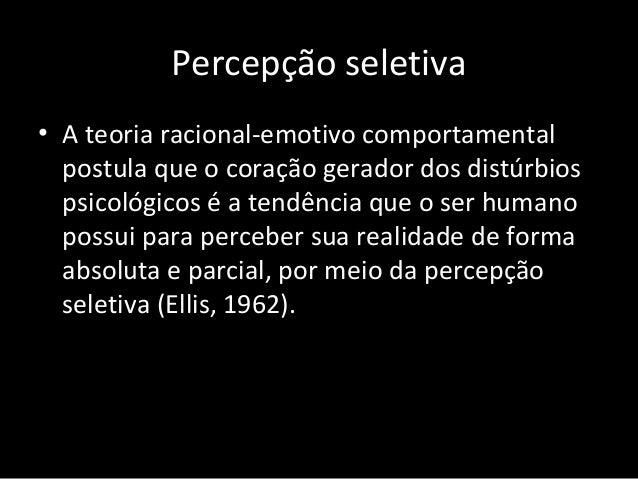 Percepção seletiva • A teoria racional-emotivo comportamental postula que o coração gerador dos distúrbios psicológicos é ...