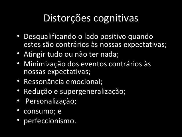 Distorções cognitivas • Desqualificando o lado positivo quando estes são contrários às nossas expectativas; • Atingir tudo...