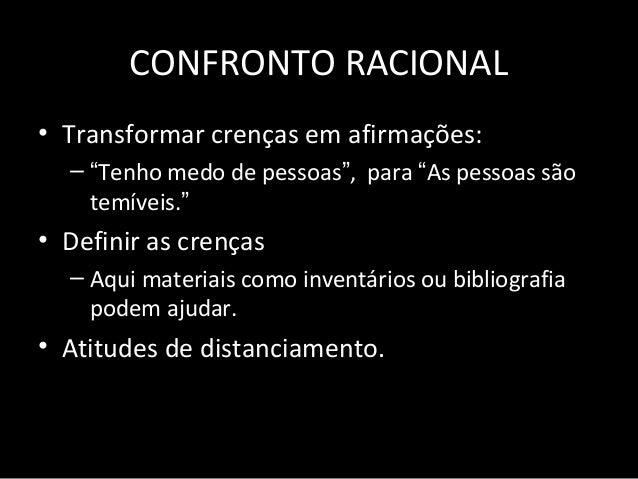 """CONFRONTO RACIONAL • Transformar crenças em afirmações: – """"Tenho medo de pessoas"""", para """"As pessoas são temíveis."""" • Defin..."""