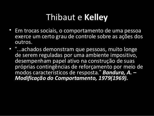 Thibaut e Kelley • Em trocas sociais, o comportamento de uma pessoa exerce um certo grau de controle sobre as ações dos ou...