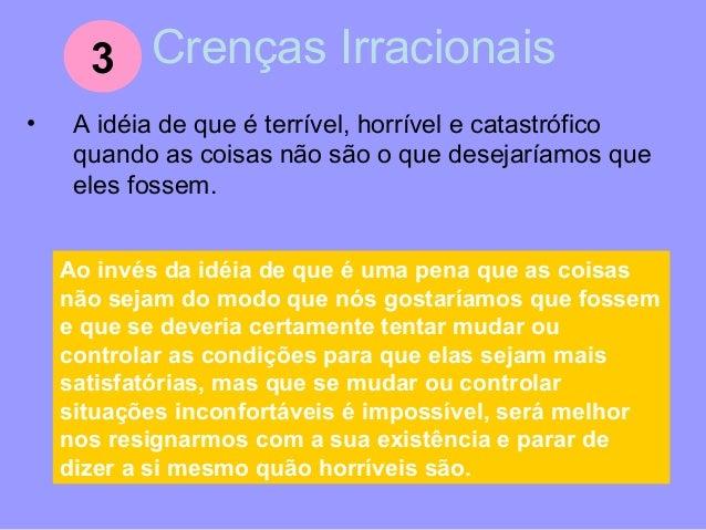 Crenças Irracionais • A idéia de que se alguma coisa é o pode ser perigosa e aterrorizante deveríamos nos preocupar terriv...