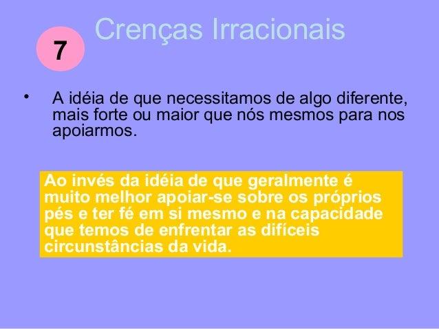 Crenças Irracionais • A idéia de que algo deveria afetar indefinidamente a nossa vida porque uma vez afetou-a intensamente...