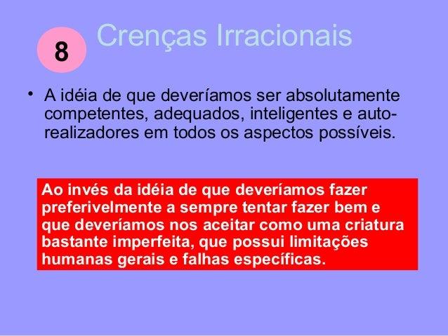 Crenças Irracionais • A idéia de que é vitalmente importante para a nossa existência aquilo que as outras pessoas fazem, e...