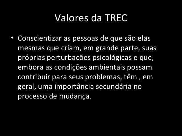 Valores da TREC • Proporcionar a compreensão de que perturbações emocionais comportamentais provêm, em grande parte, de cr...