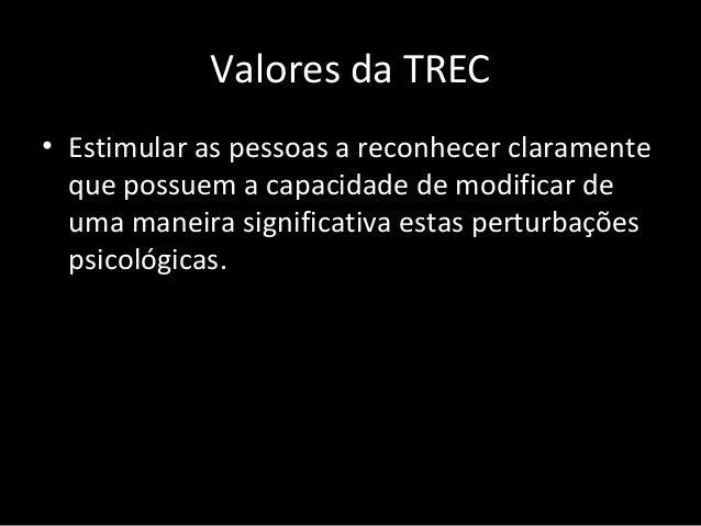 Valores da TREC • Estimular a descoberta das crenças irracionais e discriminar entre elas suas alternativas racionais.