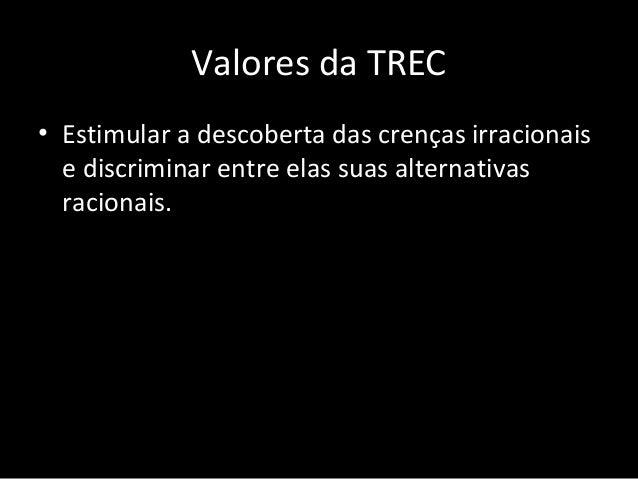 Valores da TREC • Trabalhar no intuito de internalizar suas novas crenças racionais, empregando métodos cognitivos, emocio...