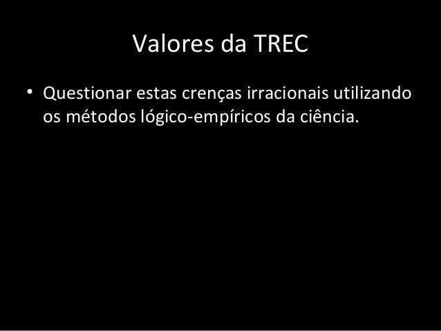 Valores da TREC • Continuar este processo de refutação das idéias irracionais e utilizar métodos multimodais para mudanças...