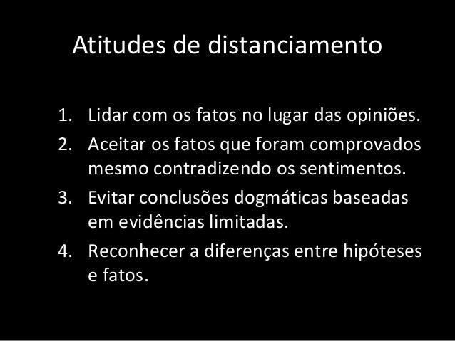 Atitudes de distanciamento 8. Procurar com igual esforço, evidência e contra-evidência para as teorias pessoais. 9. Abando...