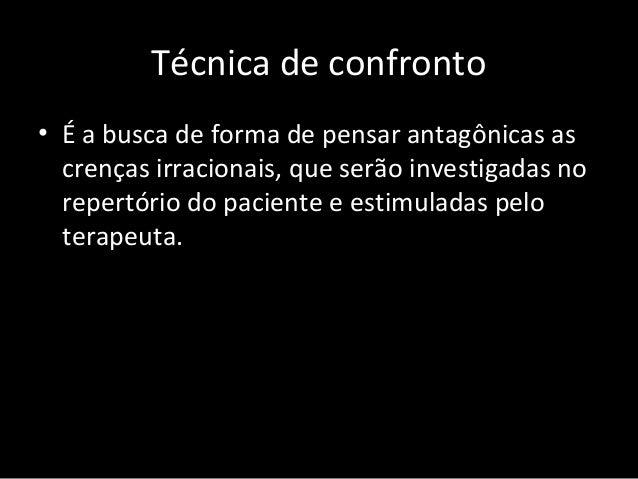 """Técnica de confronto • Instruir o paciente na disputa e enfrentamento das crenças irracionais com estes pensamentos """"confr..."""