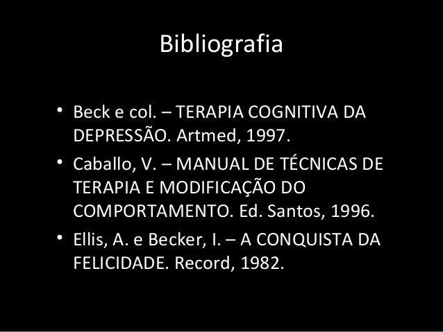 Bibliografia • Beck e col. – TERAPIA COGNITIVA DA DEPRESSÃO. Artmed, 1997. • Caballo, V. – MANUAL DE TÉCNICAS DE TERAPIA E...