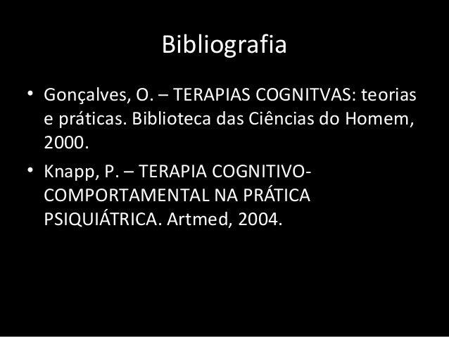 Bibliografia • Gonçalves, O. – TERAPIAS COGNITVAS: teorias e práticas. Biblioteca das Ciências do Homem, 2000. • Knapp, P....