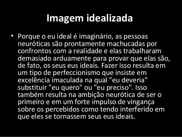 Imagem idealizada • Porque o eu ideal é imaginário, as pessoas neuróticas são prontamente machucadas por confrontos com a ...
