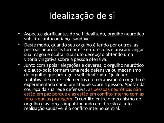 Idealização de si • Aspectos glorificantes do self idealizado, orgulho neurótico substitui autoconfiança saudável. • Deste...