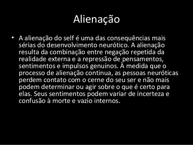 Alienação • A alienação do self é uma das consequências mais sérias do desenvolvimento neurótico. A alienação resulta da c...