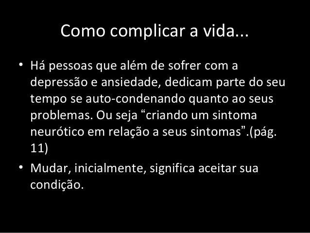 Como complicar a vida... • Há pessoas que além de sofrer com a depressão e ansiedade, dedicam parte do seu tempo se auto-c...