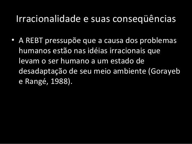 Irracionalidade e suas conseqüências • A REBT pressupõe que a causa dos problemas humanos estão nas idéias irracionais que...