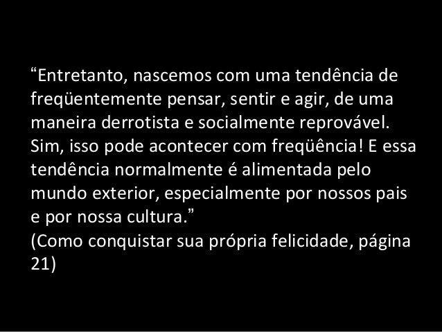 """""""Entretanto, nascemos com uma tendência de freqüentemente pensar, sentir e agir, de uma maneira derrotista e socialmente r..."""