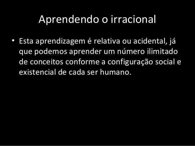 Aprendendo o irracional • Esta aprendizagem é relativa ou acidental, já que podemos aprender um número ilimitado de concei...