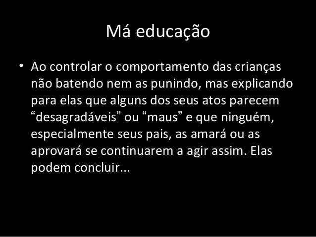 Má educação • Ao controlar o comportamento das crianças não batendo nem as punindo, mas explicando para elas que alguns do...