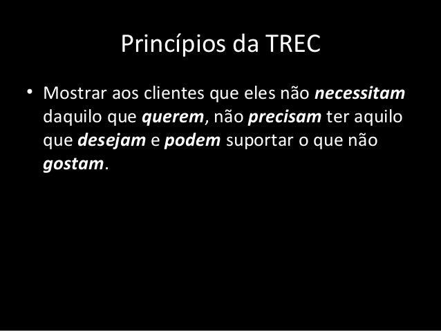 Princípios da TREC • Mostrar aos clientes que eles não necessitam daquilo que querem, não precisam ter aquilo que desejam ...