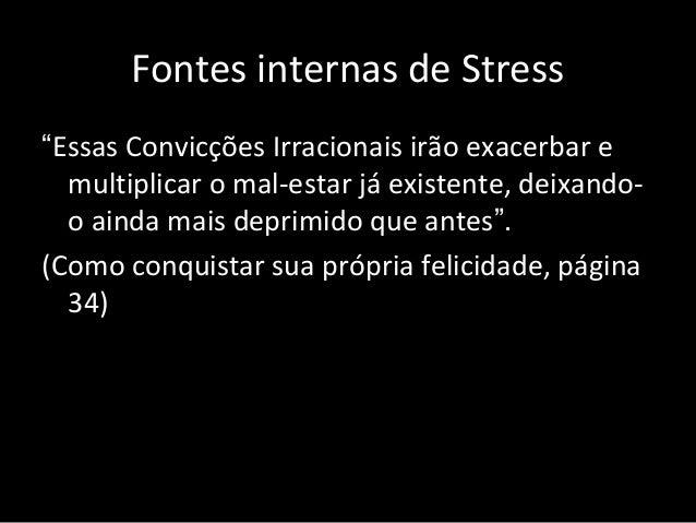 """Fontes internas de Stress """"Essas Convicções Irracionais irão exacerbar e multiplicar o mal-estar já existente, deixando- o..."""