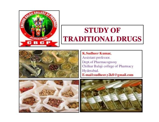 STUDY OFSTUDY OF TRADITIONAL DRUGSTRADITIONAL DRUGS K.Sudheer Kumar, Assistant professor. Dept.of Pharmacognosy Chilkur Ba...