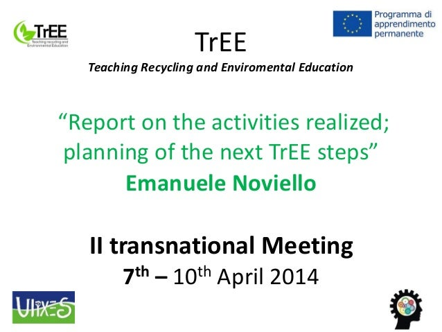 """TrEE Teaching Recycling and Enviromental Education """"Report on the activities realized; planning of the next TrEE steps"""" Em..."""