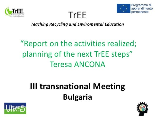 "TrEE Teaching Recycling and Enviromental Education ""Report on the activities realized; planning of the next TrEE steps"" Te..."