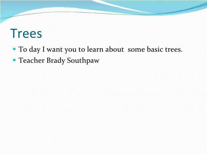 Trees <ul><li>To day I want you to learn about  some basic trees.  </li></ul><ul><li>Teacher Brady Southpaw </li></ul>
