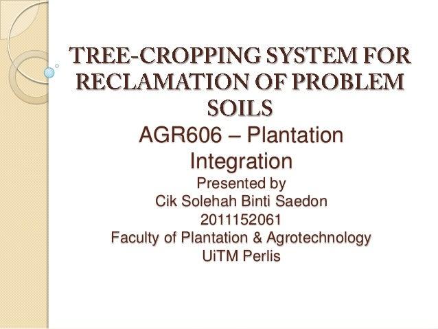 AGR606 – Plantation Integration Presented by Cik Solehah Binti Saedon 2011152061 Faculty of Plantation & Agrotechnology Ui...