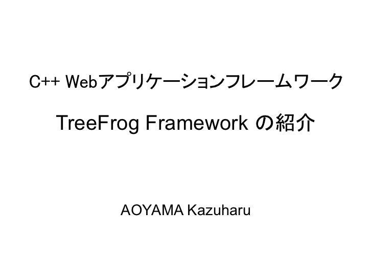 C++ Webアプリケーションフレームワーク TreeFrog Framework の紹介      AOYAMA Kazuharu