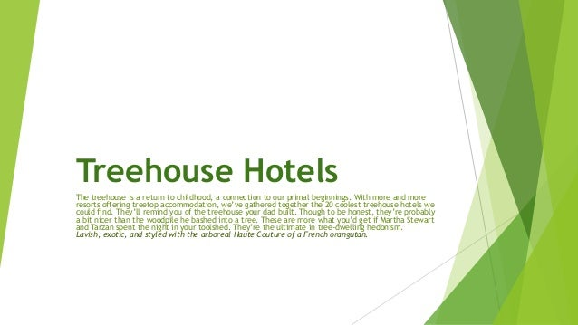 Treehouse Hotels The treehouse is a return to childhood, a connection to our primal beginnings. With more and more resorts...